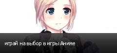 играй на выбор в игры Аниме
