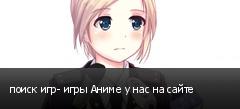 поиск игр- игры Аниме у нас на сайте