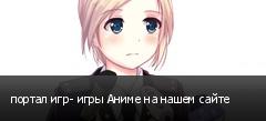 портал игр- игры Аниме на нашем сайте