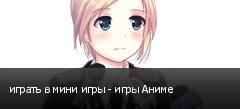 играть в мини игры - игры Аниме