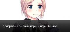 поиграть в онлайн игры - игры Аниме