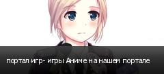 портал игр- игры Аниме на нашем портале