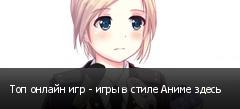 Топ онлайн игр - игры в стиле Аниме здесь
