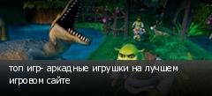 топ игр- аркадные игрушки на лучшем игровом сайте