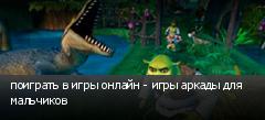 поиграть в игры онлайн - игры аркады для мальчиков