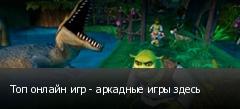 Топ онлайн игр - аркадные игры здесь