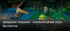 аркадные игрушки - компьютерные игры бесплатно