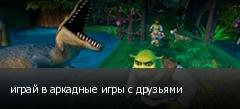 играй в аркадные игры с друзьями