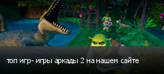 топ игр- игры аркады 2 на нашем сайте