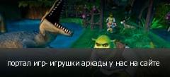 портал игр- игрушки аркады у нас на сайте