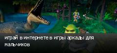 играй в интернете в игры аркады для мальчиков