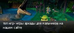 топ игр- игры аркады для мальчиков на нашем сайте