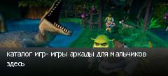 каталог игр- игры аркады для мальчиков здесь