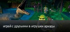 играй с друзьями в игрушки аркады
