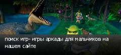 поиск игр- игры аркады для мальчиков на нашем сайте