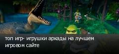 топ игр- игрушки аркады на лучшем игровом сайте