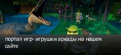 портал игр- игрушки аркады на нашем сайте