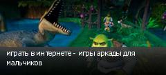 играть в интернете - игры аркады для мальчиков