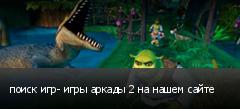 поиск игр- игры аркады 2 на нашем сайте