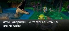 игрушки аркады - интересные игры на нашем сайте