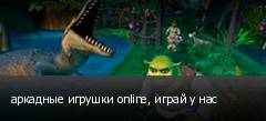 аркадные игрушки online, играй у нас