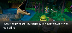 поиск игр- игры аркады для мальчиков у нас на сайте