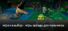 игра на выбор - игры аркады для мальчиков