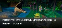 поиск игр- игры аркады для мальчиков на нашем портале