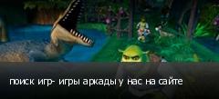 поиск игр- игры аркады у нас на сайте