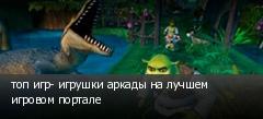 топ игр- игрушки аркады на лучшем игровом портале