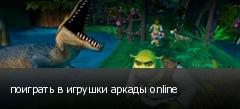 поиграть в игрушки аркады online