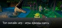 Топ онлайн игр - игры аркады здесь