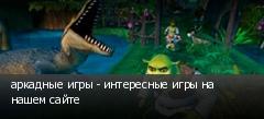 аркадные игры - интересные игры на нашем сайте