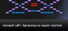 игровой сайт- Арканоид на нашем портале