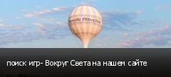 поиск игр- Вокруг Света на нашем сайте