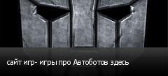 сайт игр- игры про Автоботов здесь