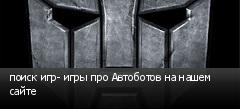 поиск игр- игры про Автоботов на нашем сайте