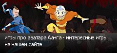 игры про аватара Аанга - интересные игры на нашем сайте