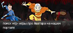поиск игр- игры про Аватара на нашем портале