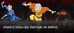 играй в игры про Аватара на выбор