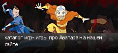 каталог игр- игры про Аватара на нашем сайте