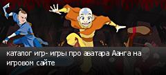 каталог игр- игры про аватара Аанга на игровом сайте
