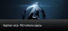 портал игр- Мстители здесь