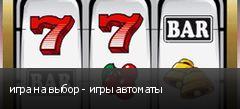игра на выбор - игры автоматы