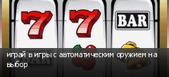 играй в игры с автоматическим оружием на выбор