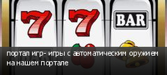 портал игр- игры с автоматическим оружием на нашем портале