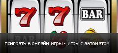 поиграть в онлайн игры - игры с автоматом
