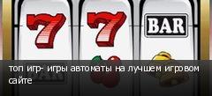 топ игр- игры автоматы на лучшем игровом сайте