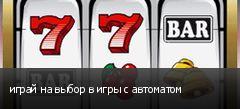 играй на выбор в игры с автоматом