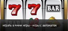 играть в мини игры - игры с автоматом